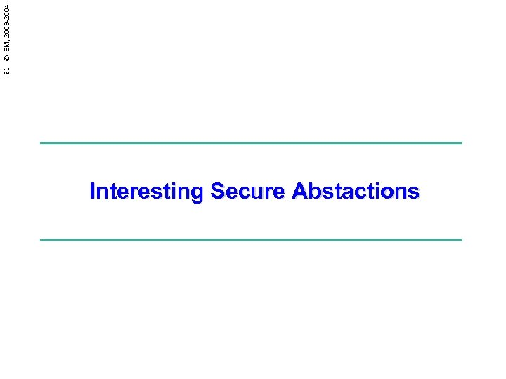 21 © IBM, 2003 -2004 Interesting Secure Abstactions