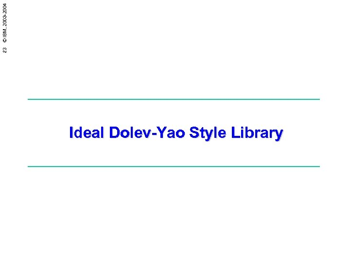 23 © IBM, 2003 -2004 Ideal Dolev-Yao Style Library