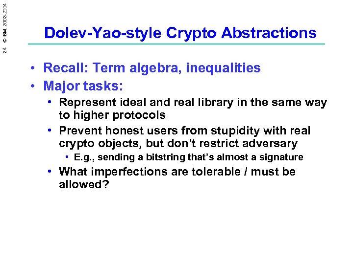 24 © IBM, 2003 -2004 Dolev-Yao-style Crypto Abstractions • Recall: Term algebra, inequalities •