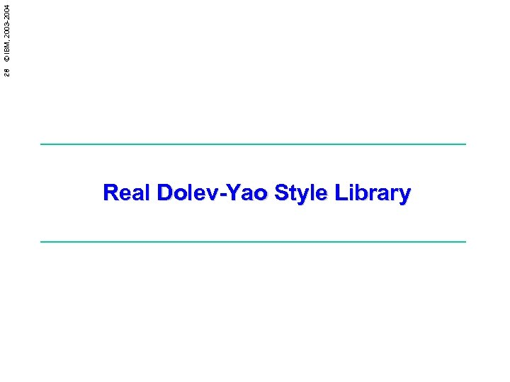 28 © IBM, 2003 -2004 Real Dolev-Yao Style Library