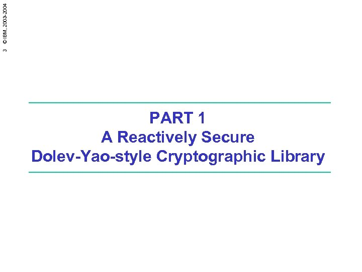 3 © IBM, 2003 -2004 PART 1 A Reactively Secure Dolev-Yao-style Cryptographic Library