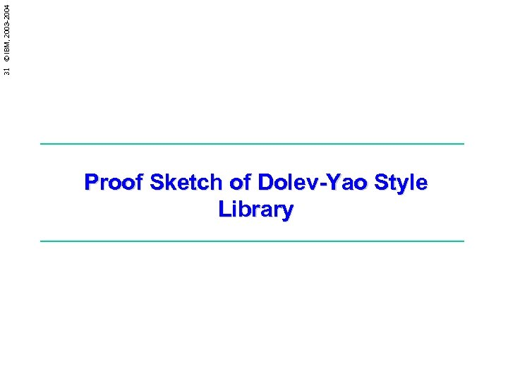 31 © IBM, 2003 -2004 Proof Sketch of Dolev-Yao Style Library