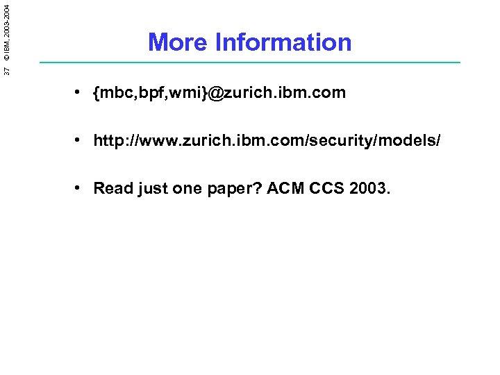 37 © IBM, 2003 -2004 More Information • {mbc, bpf, wmi}@zurich. ibm. com •