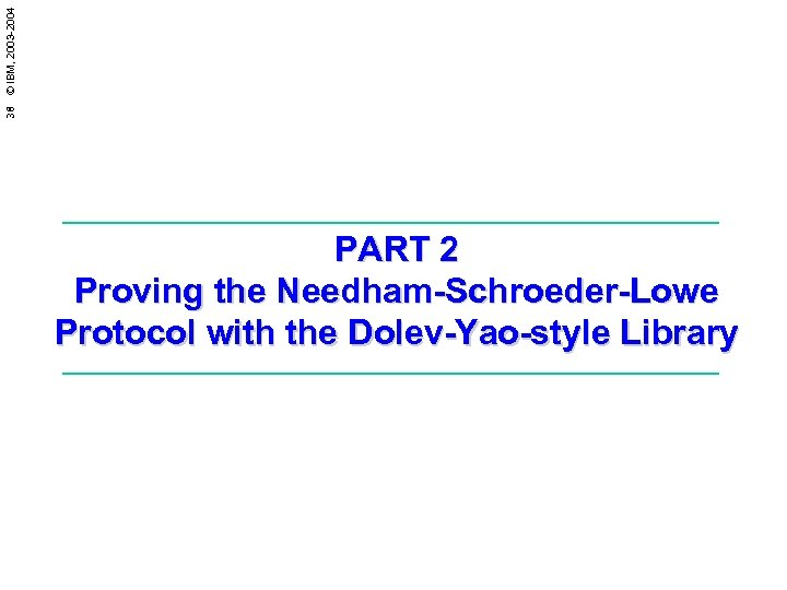 38 © IBM, 2003 -2004 PART 2 Proving the Needham-Schroeder-Lowe Protocol with the Dolev-Yao-style
