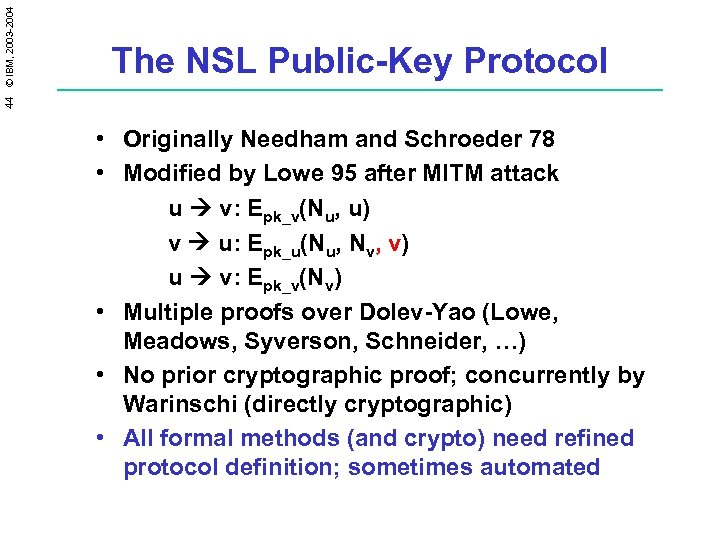 44 © IBM, 2003 -2004 The NSL Public-Key Protocol • Originally Needham and Schroeder