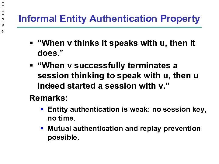 """46 © IBM, 2003 -2004 Informal Entity Authentication Property § """"When v thinks it"""