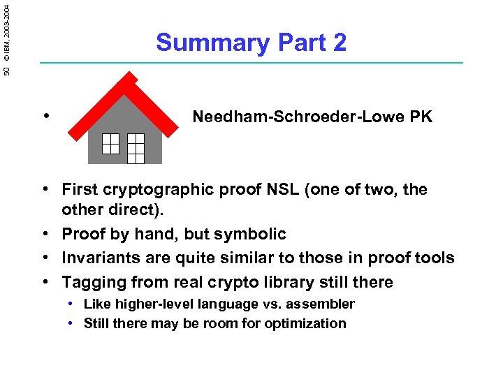 50 © IBM, 2003 -2004 Summary Part 2 • Needham-Schroeder-Lowe PK • First cryptographic