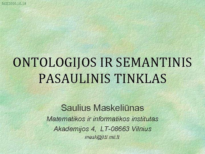 MII 2000. 18 ONTOLOGIJOS IR SEMANTINIS PASAULINIS TINKLAS Saulius Maskeliūnas Matematikos ir informatikos institutas