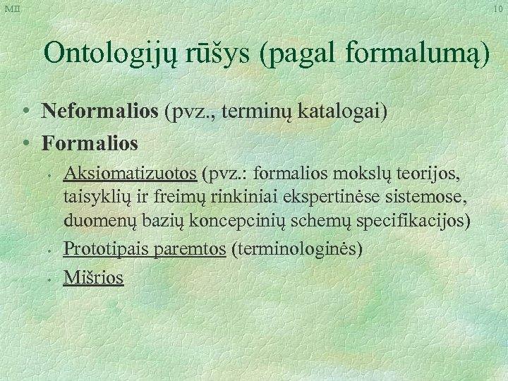 MII 10 Ontologijų rūšys (pagal formalumą) • Neformalios (pvz. , terminų katalogai) • Formalios
