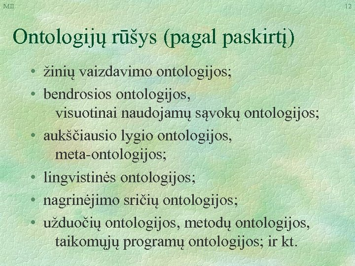 MII 12 Ontologijų rūšys (pagal paskirtį) • žinių vaizdavimo ontologijos; • bendrosios ontologijos, visuotinai