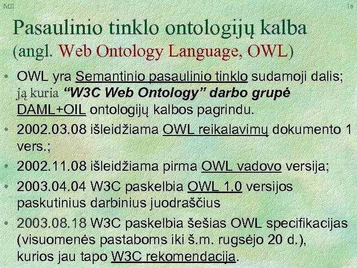 MII 16 Pasaulinio tinklo ontologijų kalba (angl. Web Ontology Language, OWL) • OWL yra