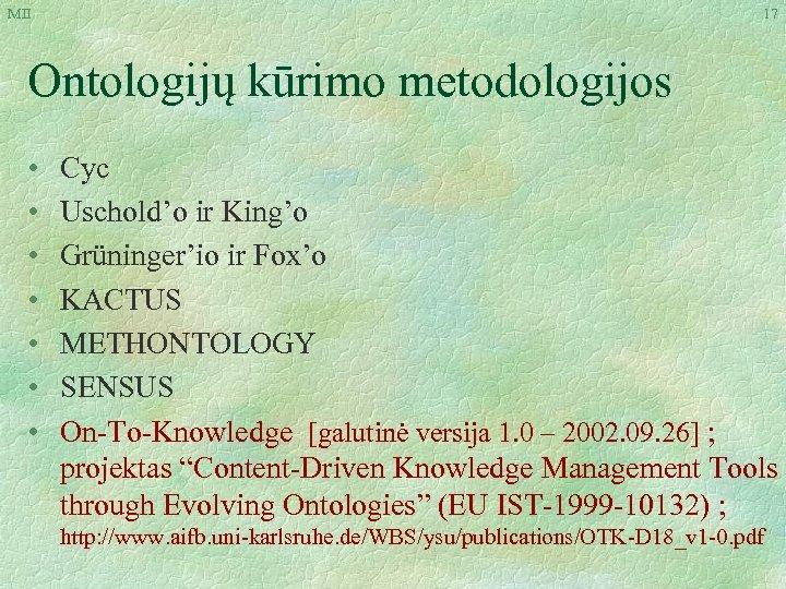 MII 17 Ontologijų kūrimo metodologijos • • Cyc Uschold'o ir King'o Grüninger'io ir Fox'o
