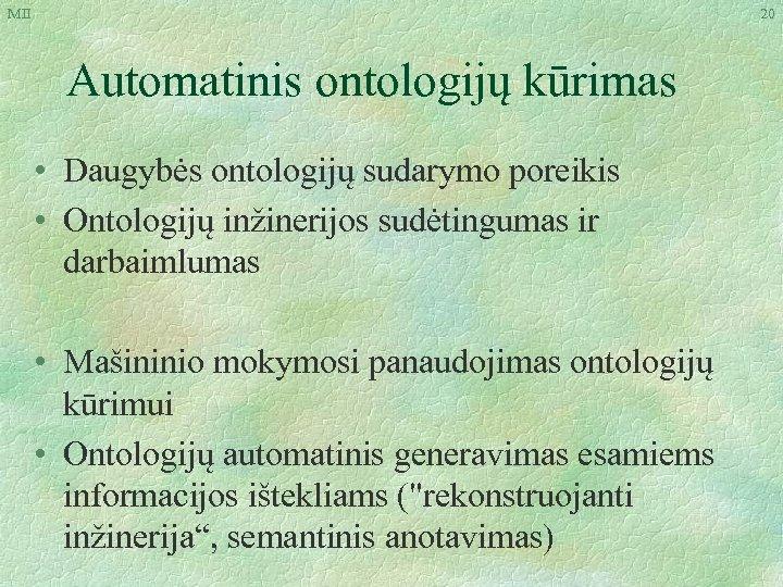 MII 20 Automatinis ontologijų kūrimas • Daugybės ontologijų sudarymo poreikis • Ontologijų inžinerijos sudėtingumas