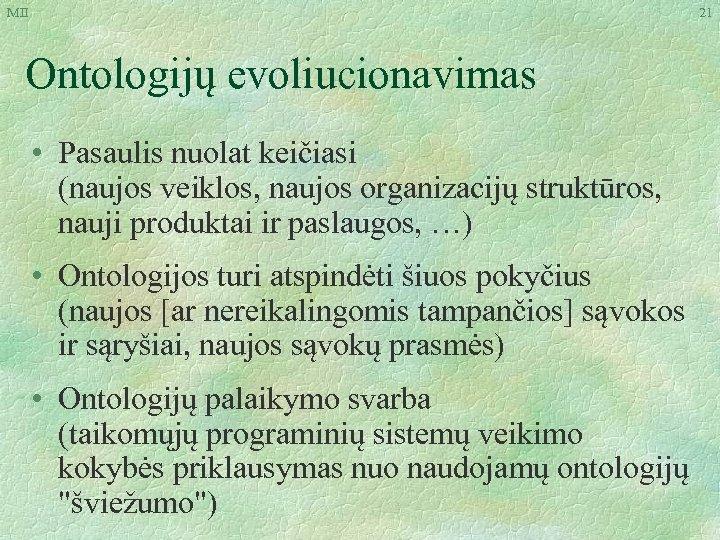 MII 21 Ontologijų evoliucionavimas • Pasaulis nuolat keičiasi (naujos veiklos, naujos organizacijų struktūros, nauji