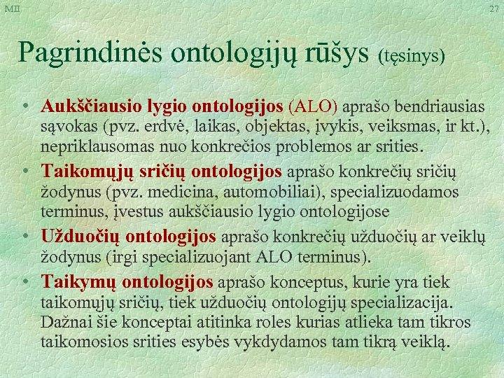 MII 27 Pagrindinės ontologijų rūšys (tęsinys) • Aukščiausio lygio ontologijos (ALO) aprašo bendriausias sąvokas