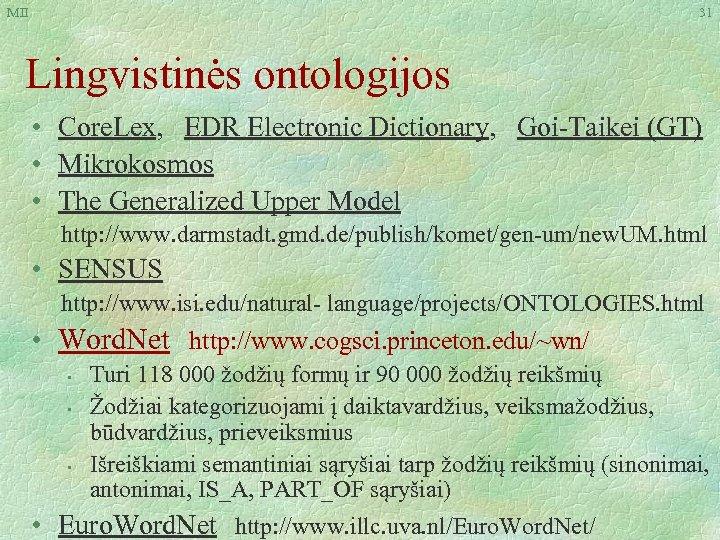 MII 31 Lingvistinės ontologijos • Core. Lex, EDR Electronic Dictionary, Goi-Taikei (GT) • Mikrokosmos