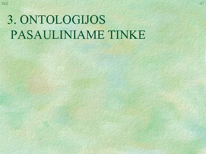 MII 3. ONTOLOGIJOS PASAULINIAME TINKE 47