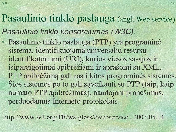 MII 64 Pasaulinio tinklo paslauga (angl. Web service) Pasaulinio tinklo konsorciumas (W 3 C):