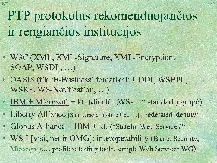 MII PTP protokolus rekomenduojančios ir rengiančios institucijos • W 3 C (XML, XML-Signature, XML-Encryption,