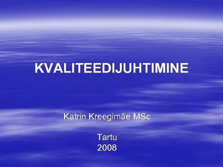 KVALITEEDIJUHTIMINE Katrin Kreegimäe MSc Tartu 2008