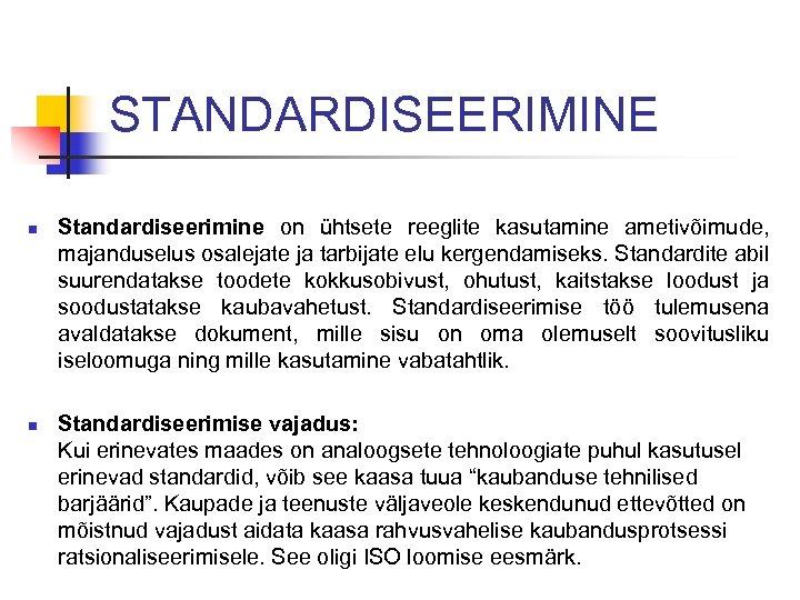 STANDARDISEERIMINE n n Standardiseerimine on ühtsete reeglite kasutamine ametivõimude, majanduselus osalejate ja tarbijate elu