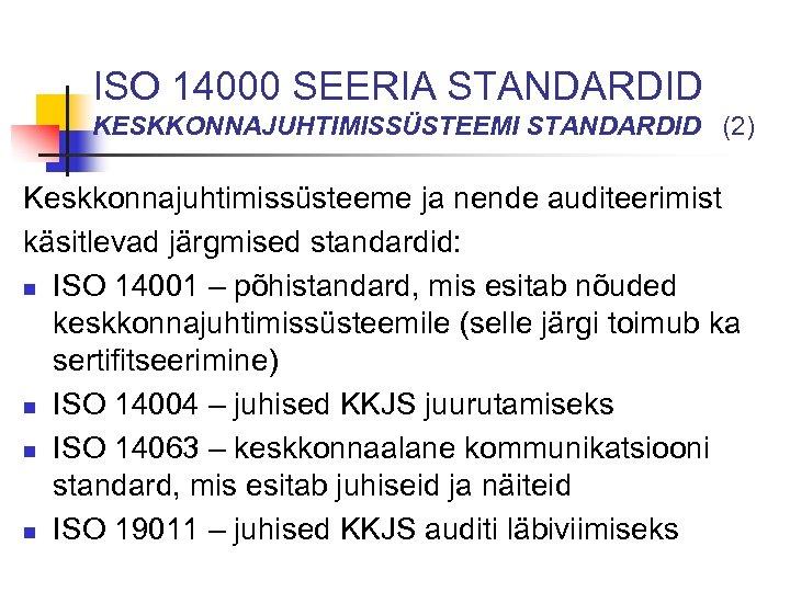 ISO 14000 SEERIA STANDARDID KESKKONNAJUHTIMISSÜSTEEMI STANDARDID (2) Keskkonnajuhtimissüsteeme ja nende auditeerimist käsitlevad järgmised standardid: