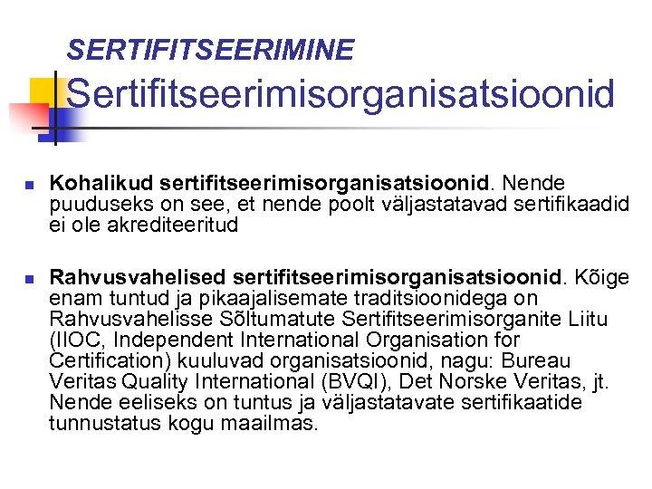 SERTIFITSEERIMINE Sertifitseerimisorganisatsioonid n n Kohalikud sertifitseerimisorganisatsioonid. Nende puuduseks on see, et nende poolt väljastatavad