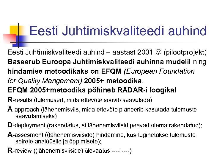 Eesti Juhtimiskvaliteedi auhind – aastast 2001 (pilootprojekt) Baseerub Euroopa Juhtimiskvaliteedi auhinna mudelil ning hindamise