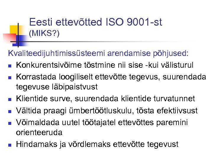 Eesti ettevõtted ISO 9001 -st (MIKS? ) Kvaliteedijuhtimissüsteemi arendamise põhjused: n Konkurentsivõime tõstmine nii