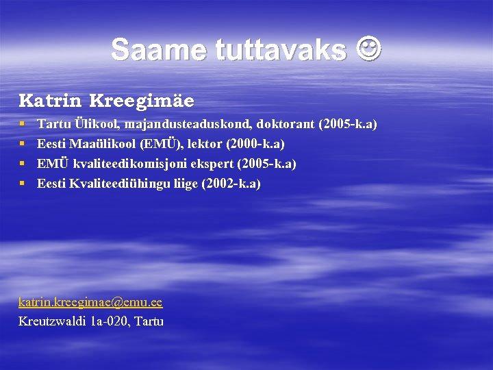 Saame tuttavaks Katrin Kreegimäe § § Tartu Ülikool, majandusteaduskond, doktorant (2005 -k. a) Eesti