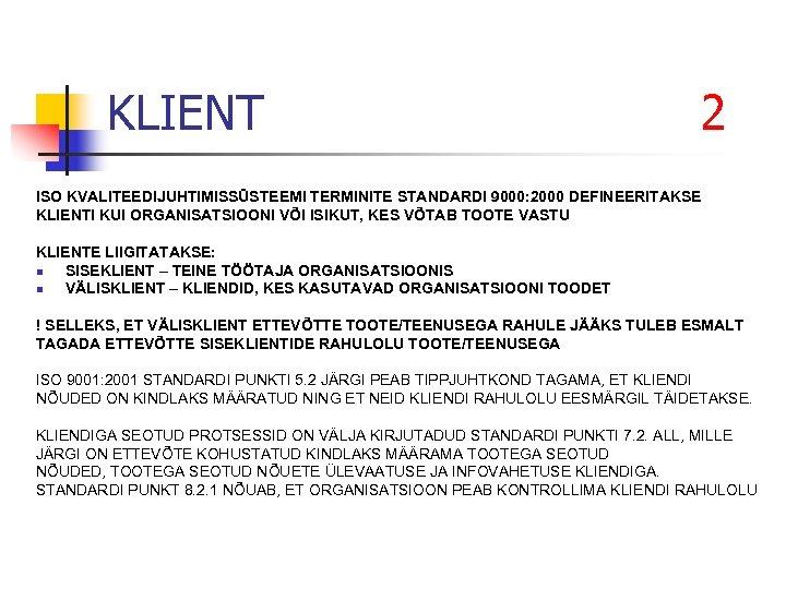 KLIENT 2 ISO KVALITEEDIJUHTIMISSÜSTEEMI TERMINITE STANDARDI 9000: 2000 DEFINEERITAKSE KLIENTI KUI ORGANISATSIOONI VÕI ISIKUT,