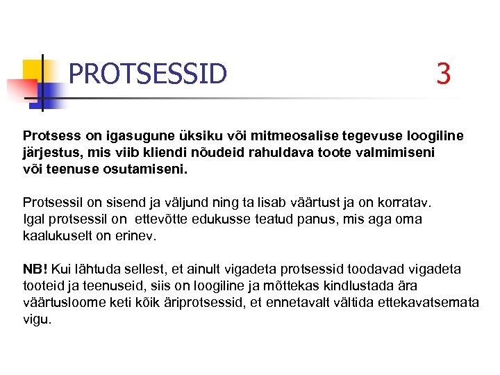 PROTSESSID 3 Protsess on igasugune üksiku või mitmeosalise tegevuse loogiline järjestus, mis viib kliendi