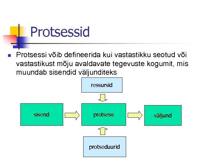 Protsessid n Protsessi võib defineerida kui vastastikku seotud või vastastikust mõju avaldavate tegevuste kogumit,
