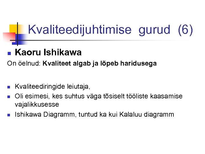 Kvaliteedijuhtimise gurud (6) n Kaoru Ishikawa On öelnud: Kvaliteet algab ja lõpeb haridusega n
