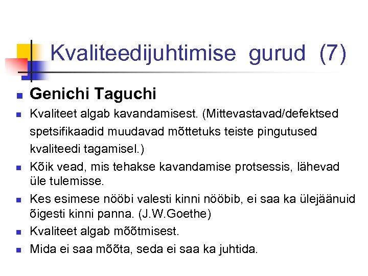 Kvaliteedijuhtimise gurud (7) n n n Genichi Taguchi Kvaliteet algab kavandamisest. (Mittevastavad/defektsed spetsifikaadid muudavad