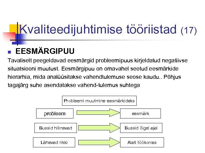 Kvaliteedijuhtimise tööriistad (17) n EESMÄRGIPUU Tavaliselt peegeldavad eesmärgid probleemipuus kirjeldatud negatiivse situatsiooni muutust. Eesmärgipuu