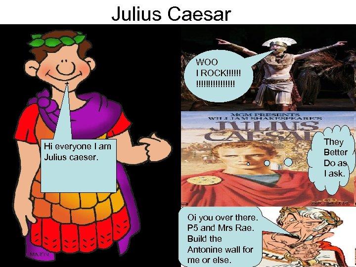 Julius Caesar WOO I ROCK!!!!!!!! They Better Do as I ask. Hi everyone I