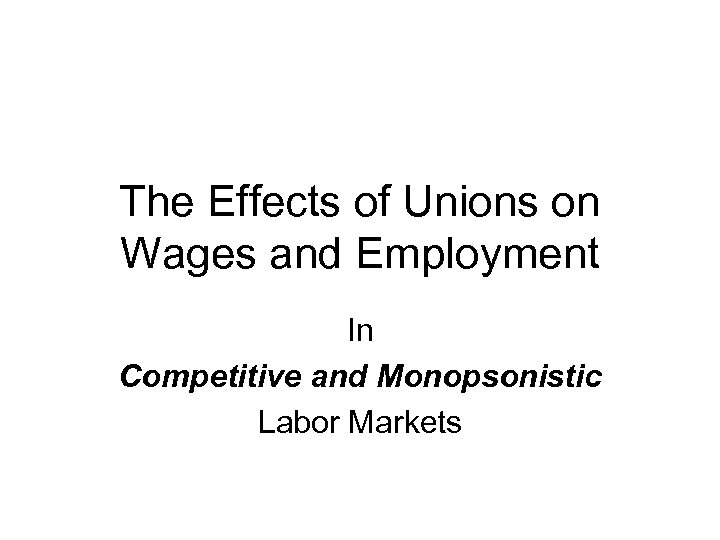The Effects of Unions on Wages and Employment In Competitive and Monopsonistic Labor Markets