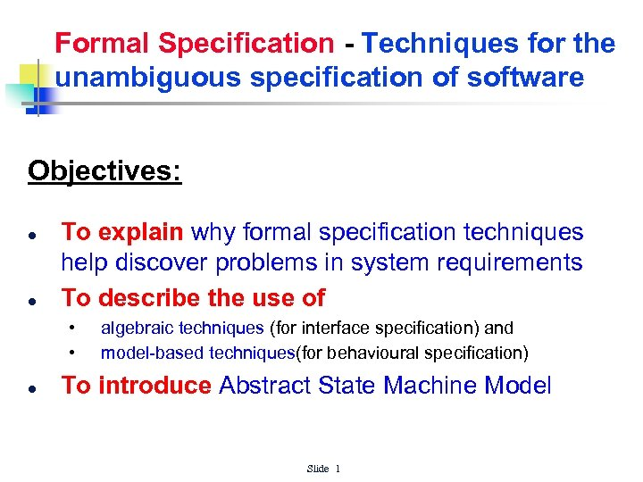 Formal Specification - Techniques for the unambiguous specification of software Objectives: l l To