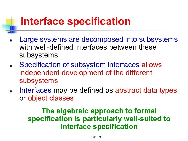 Interface specification l l l Large systems are decomposed into subsystems with well-defined interfaces