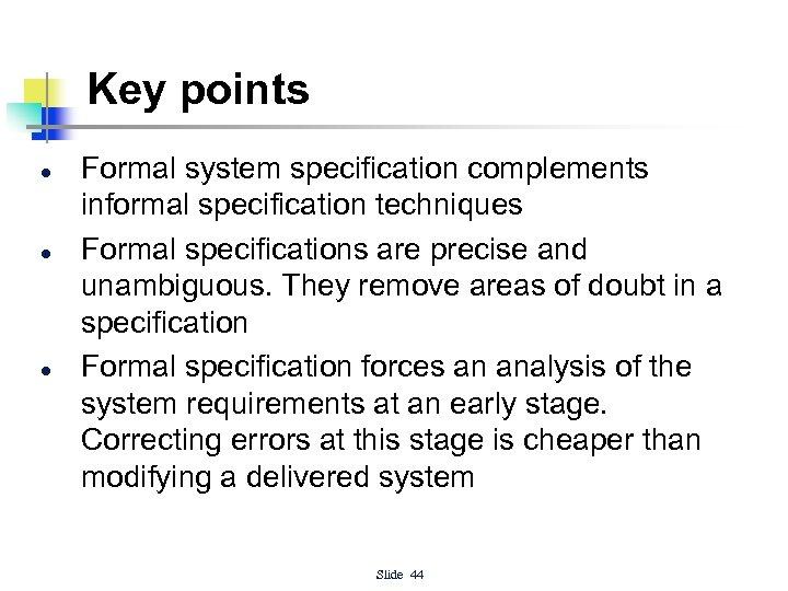 Key points l l l Formal system specification complements informal specification techniques Formal specifications