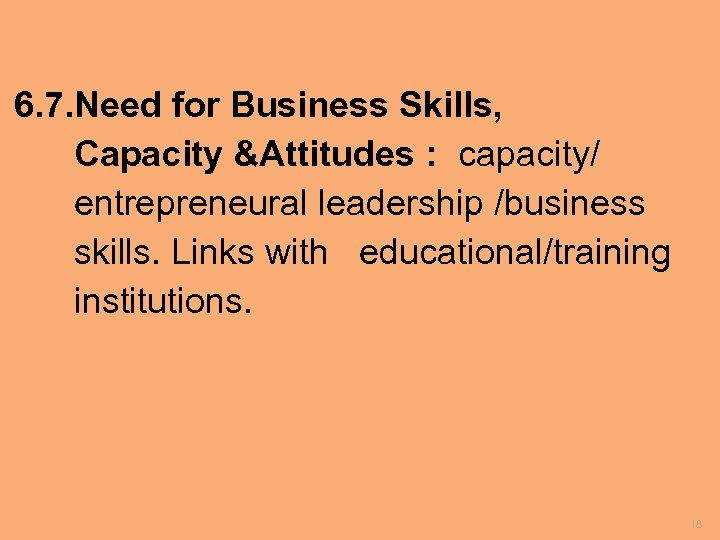6. 7. Need for Business Skills, Capacity &Attitudes : capacity/ entrepreneural leadership /business skills.