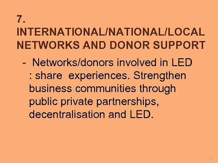 7. INTERNATIONAL/LOCAL NETWORKS AND DONOR SUPPORT - Networks/donors involved in LED : share experiences.
