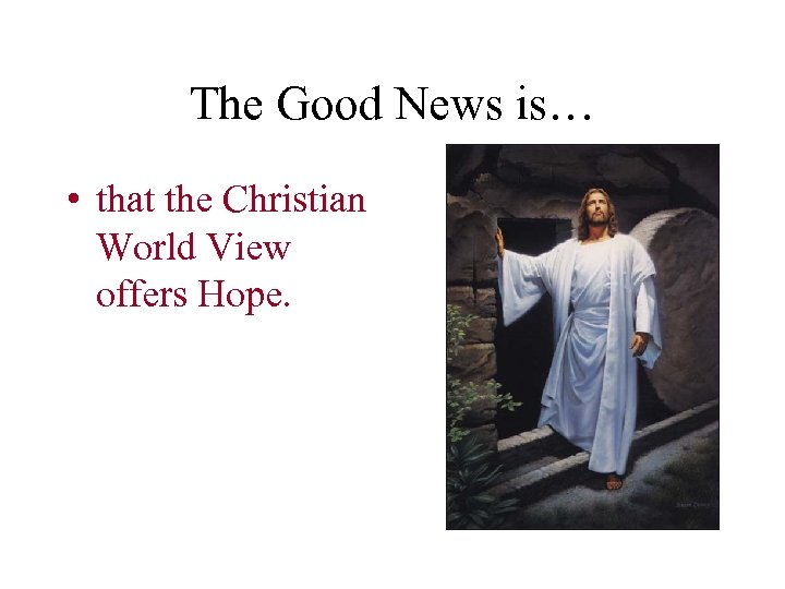 The Good News is… • that the Christian World View offers Hope.