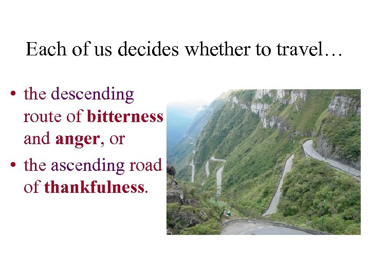 Each of us decides whether to travel… • the descending route of bitterness and