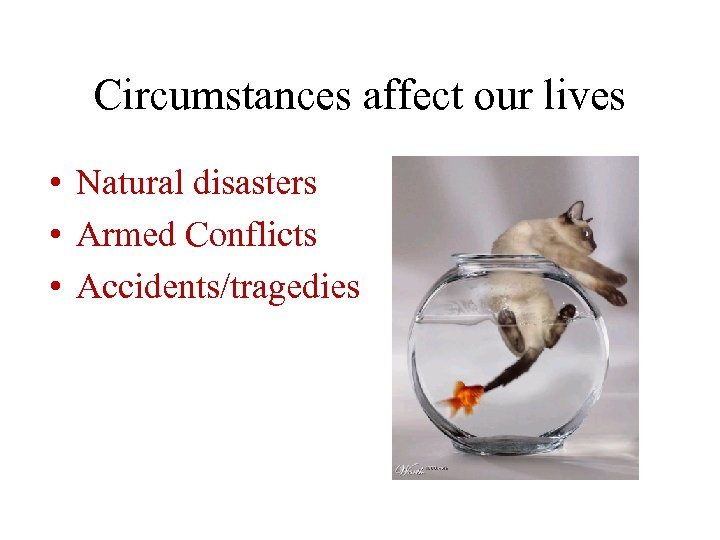 Circumstances affect our lives • Natural disasters • Armed Conflicts • Accidents/tragedies