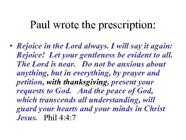 Paul wrote the prescription: • Rejoice in the Lord always. I will say it