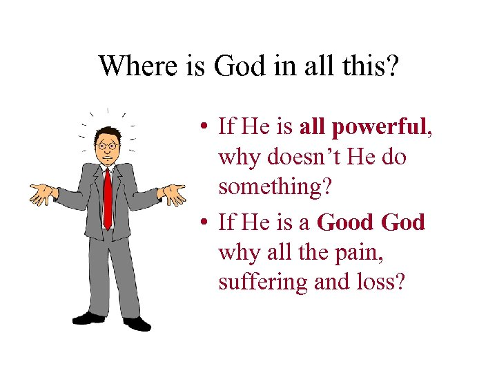 Where is God in all this? • If He is all powerful, why doesn't