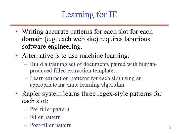 Learning for IE • Writing accurate patterns for each slot for each domain (e.