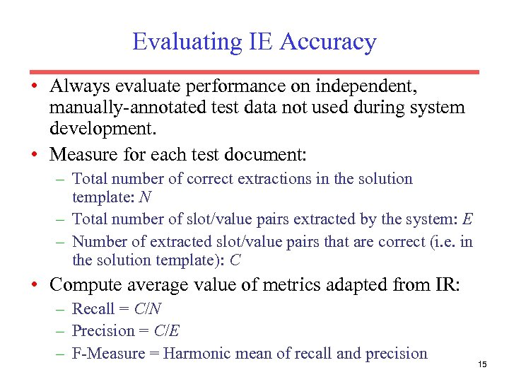 Evaluating IE Accuracy • Always evaluate performance on independent, manually-annotated test data not used